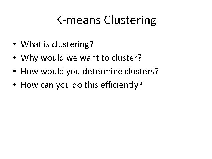 K-means Clustering • • What is clustering? Why would we want to cluster? How