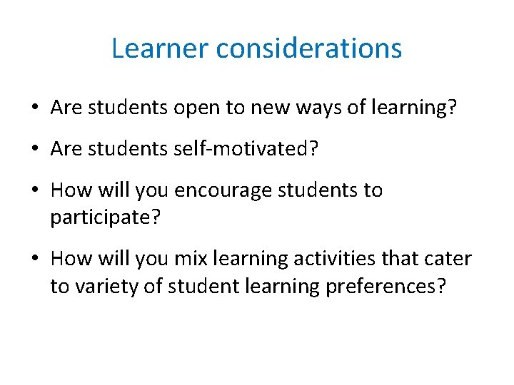 Learner considerations • Are students open to new ways of learning? • Are students