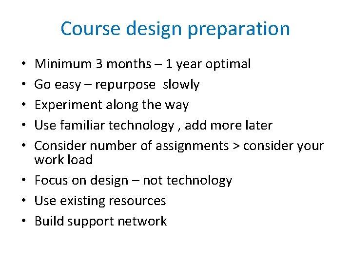 Course design preparation Minimum 3 months – 1 year optimal Go easy – repurpose