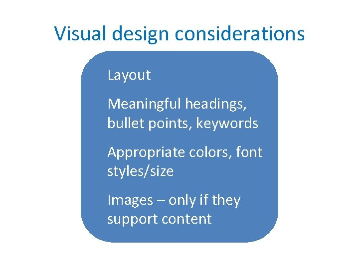 Visual design considerations Layout Meaningful headings, bullet points, keywords Appropriate colors, font styles/size Images