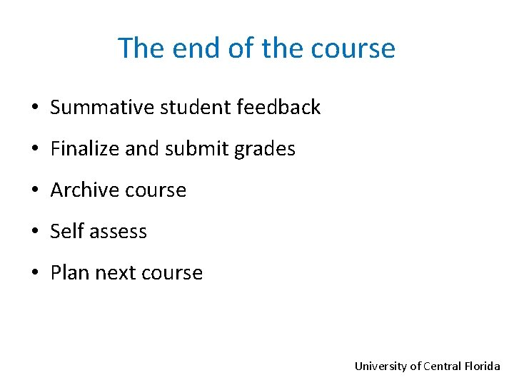 The end of the course • Summative student feedback • Finalize and submit grades