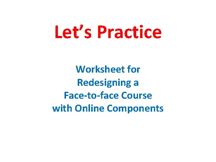 Let's Practice Worksheet for Redesigning a Face-to-face Course with Online Components