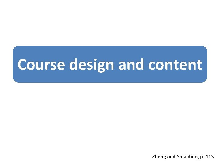 Course design and content Zheng and Smaldino, p. 113