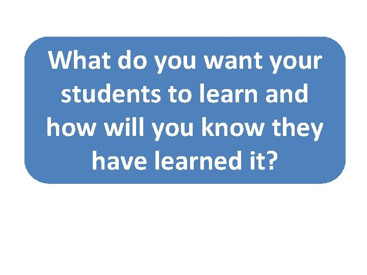 What do you want your students to learn and how will you know they