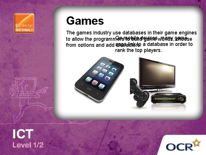 Games The games industry use databases in their game engines On mobile many game