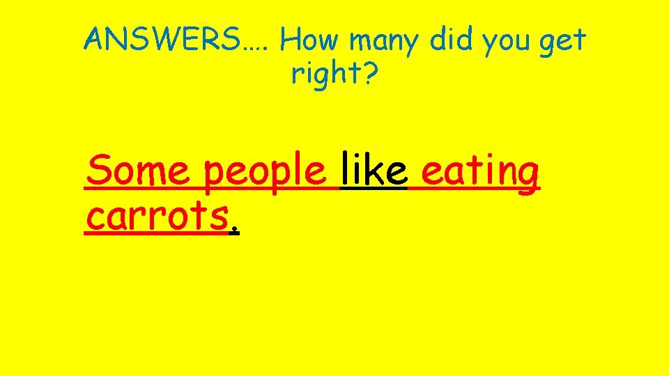 ANSWERS…. How many did you get right? Some people like eating carrots.
