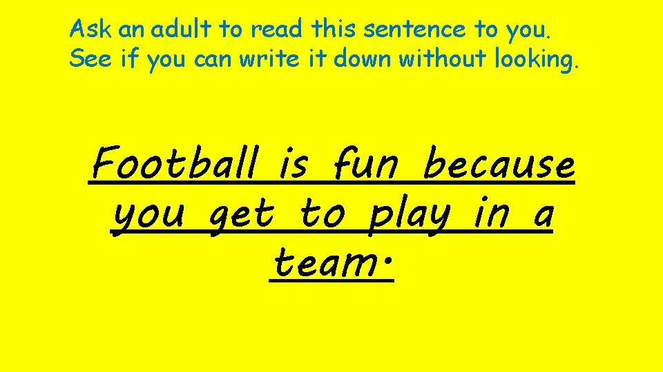 Ask an adult to read this sentence to you. See if you can write