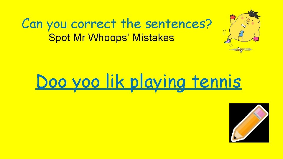 Can you correct the sentences? Spot Mr Whoops' Mistakes Doo yoo lik playing tennis