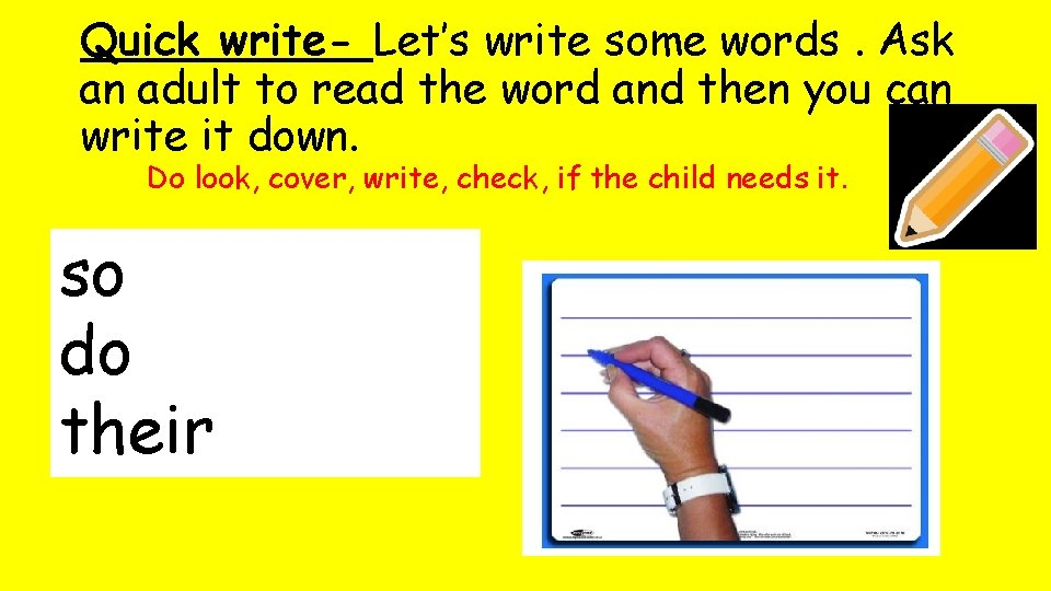Quick write- Let's write some words. Ask an adult to read the word and