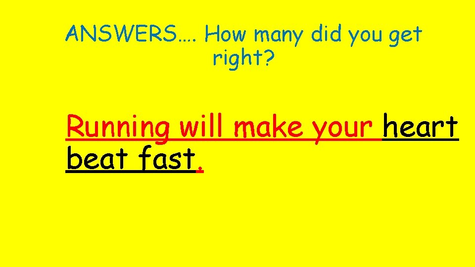 ANSWERS…. How many did you get right? Running will make your heart beat fast.