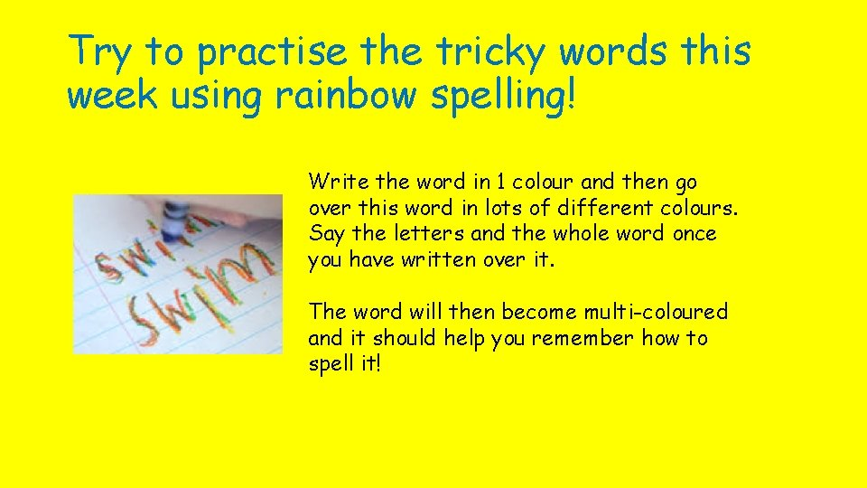 Try to practise the tricky words this week using rainbow spelling! Write the word
