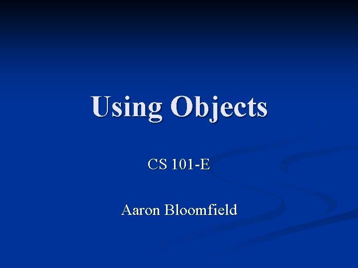 Using Objects CS 101 -E Aaron Bloomfield