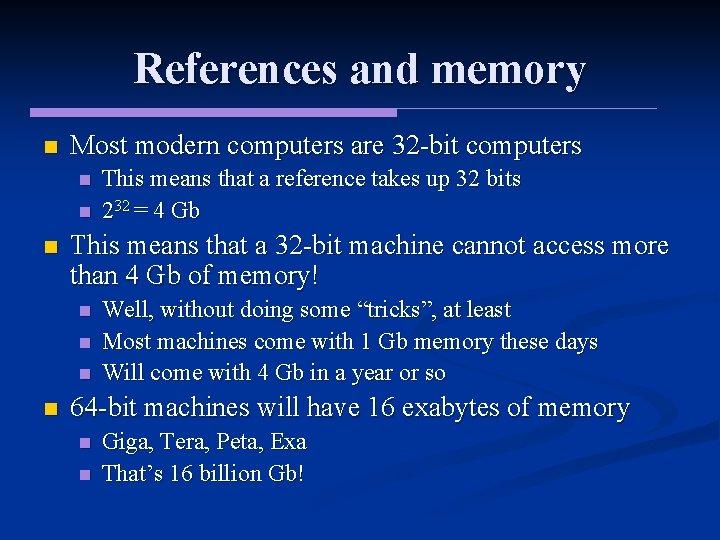 References and memory n Most modern computers are 32 -bit computers n n n