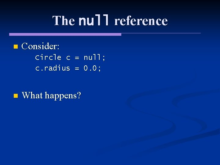 The null reference n Consider: Circle c = null; c. radius = 0. 0;