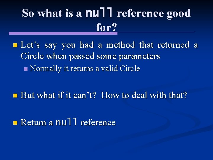 So what is a null reference good for? n Let's say you had a