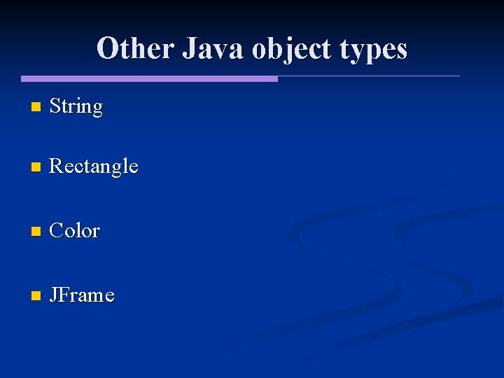 Other Java object types n String n Rectangle n Color n JFrame