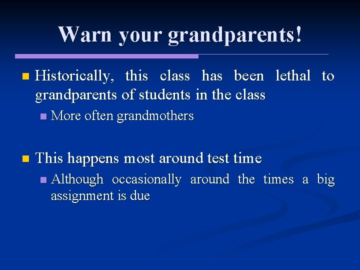 Warn your grandparents! n Historically, this class has been lethal to grandparents of students