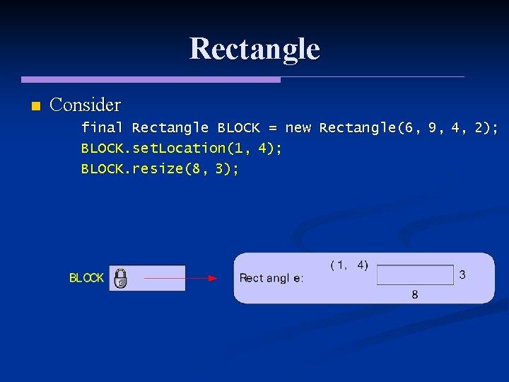 Rectangle n Consider final Rectangle BLOCK = new Rectangle(6, 9, 4, 2); BLOCK. set.