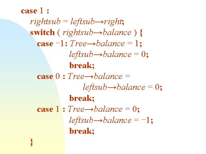 case 1 : rightsub = leftsub→right; switch ( rightsub→balance ) { case -1: Tree→balance