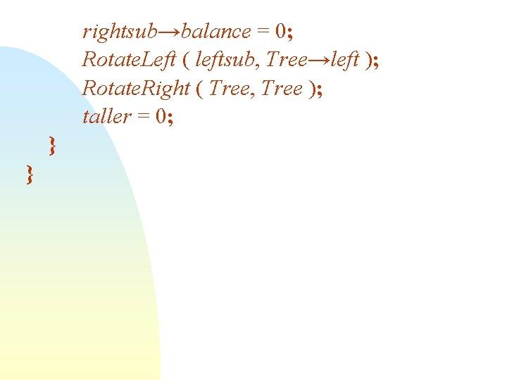 rightsub→balance = 0; Rotate. Left ( leftsub, Tree→left ); Rotate. Right ( Tree, Tree