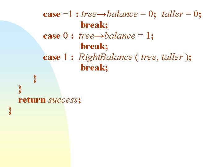 } } case -1 : tree→balance = 0; taller = 0; break; case 0