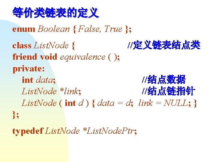 等价类链表的定义 enum Boolean { False, True }; class List. Node { //定义链表结点类 friend void