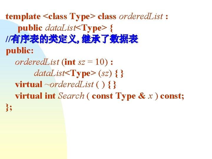 template <class Type> class ordered. List : public data. List<Type> { //有序表的类定义, 继承了数据表 public: