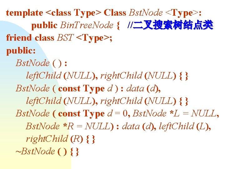 template <class Type> Class Bst. Node <Type>: public Bin. Tree. Node { //二叉搜索树结点类 friend