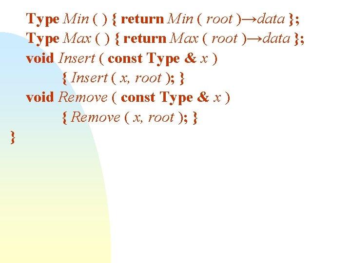 Type Min ( ) { return Min ( root )→data }; Type Max (