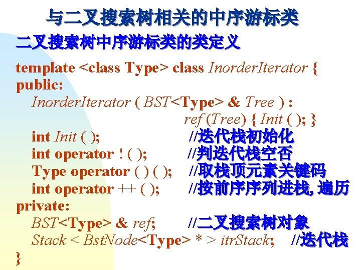 与二叉搜索树相关的中序游标类 二叉搜索树中序游标类的类定义 template <class Type> class Inorder. Iterator { public: Inorder. Iterator ( BST<Type>