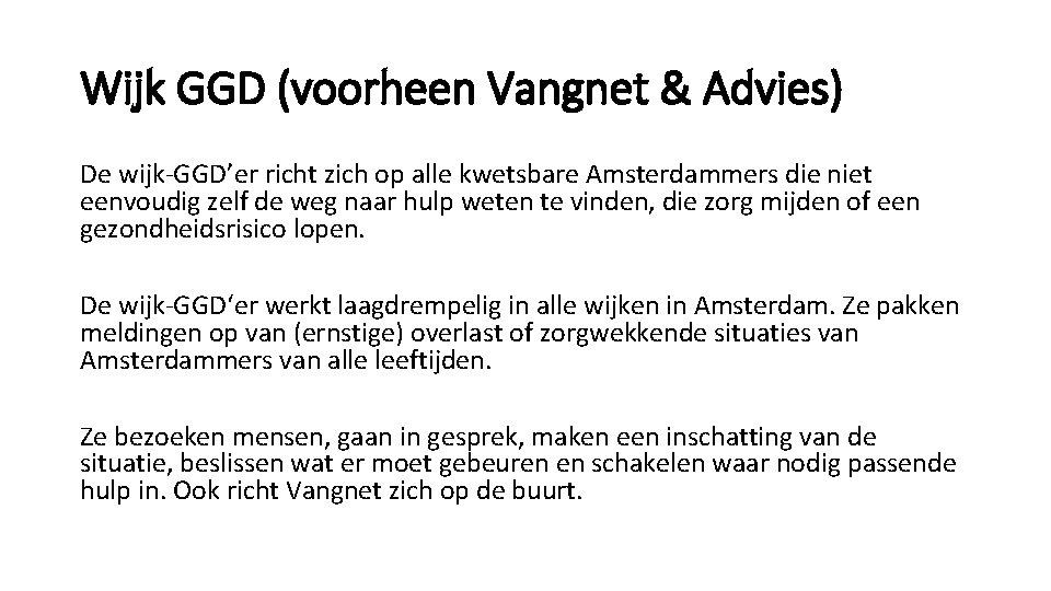 Wijk GGD (voorheen Vangnet & Advies) De wijk-GGD'er richt zich op alle kwetsbare Amsterdammers