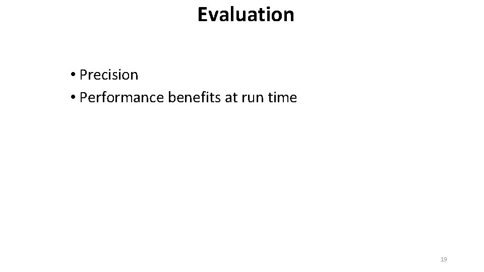 Evaluation • Precision • Performance benefits at run time 19