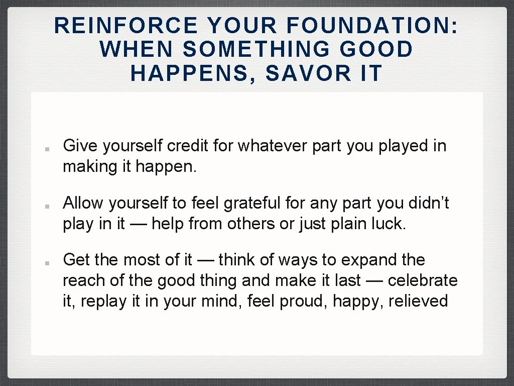 REINFORCE YOUR FOUNDATION: WHEN SOMETHING GOOD HAPPENS, SAVOR IT Give yourself credit for whatever