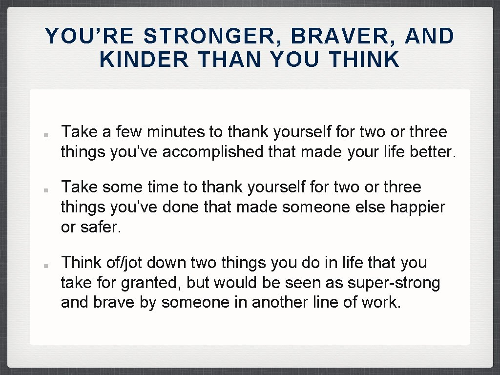 YOU'RE STRONGER, BRAVER, AND KINDER THAN YOU THINK Take a few minutes to thank