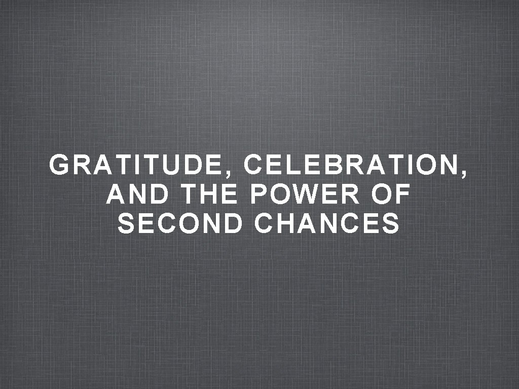 GRATITUDE, CELEBRATION, AND THE POWER OF SECOND CHANCES