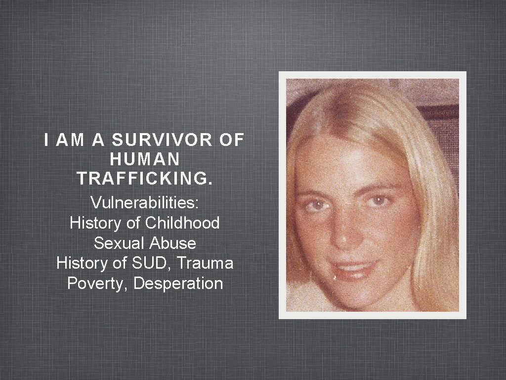 I AM A SURVIVOR OF HUMAN TRAFFICKING. Vulnerabilities: History of Childhood Sexual Abuse History