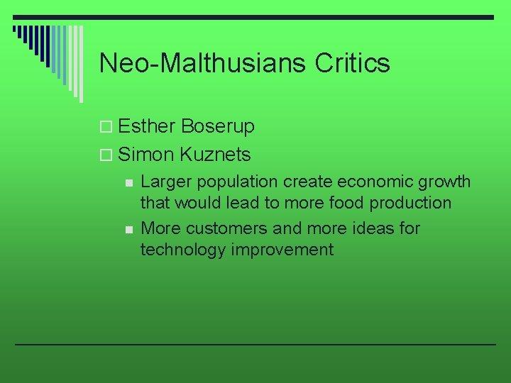 Neo-Malthusians Critics o Esther Boserup o Simon Kuznets n n Larger population create economic