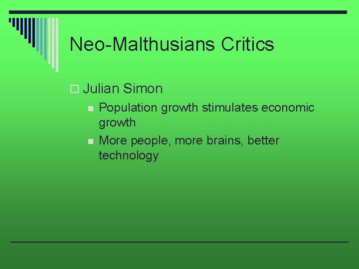 Neo-Malthusians Critics o Julian Simon n n Population growth stimulates economic growth More people,