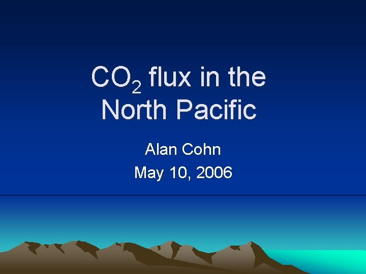 CO 2 flux in the North Pacific Alan Cohn May 10, 2006