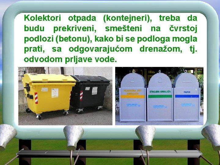 Kolektori otpada (kontejneri), treba da budu prekriveni, smešteni na čvrstoj podlozi (betonu), kako bi