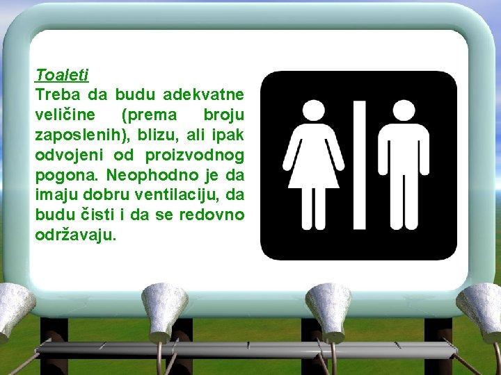 Toaleti Treba da budu adekvatne veličine (prema broju zaposlenih), blizu, ali ipak odvojeni od