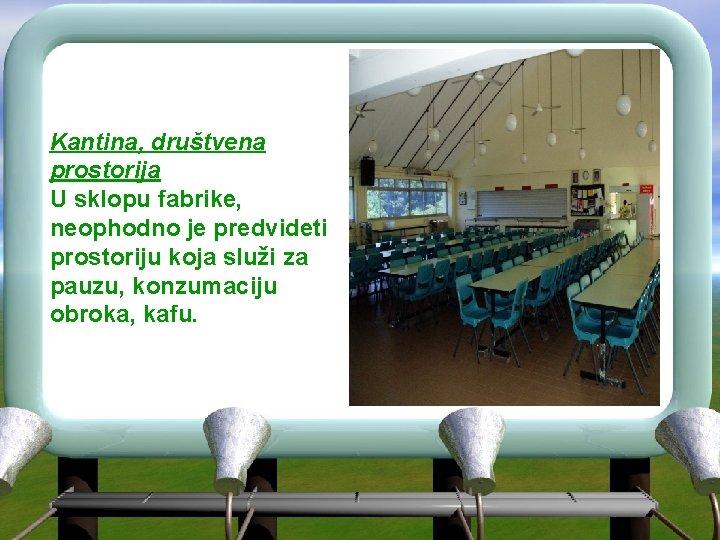 Kantina, društvena prostorija U sklopu fabrike, neophodno je predvideti prostoriju koja služi za pauzu,
