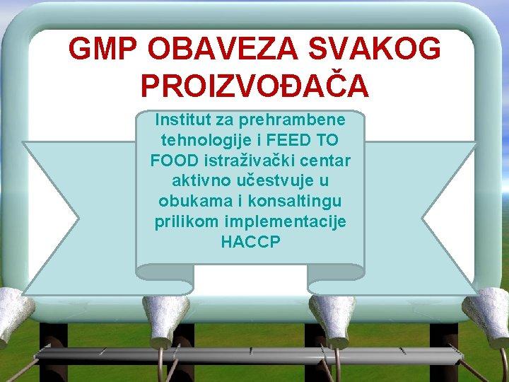 GMP OBAVEZA SVAKOG PROIZVOĐAČA Institut za prehrambene tehnologije i FEED TO FOOD istraživački centar