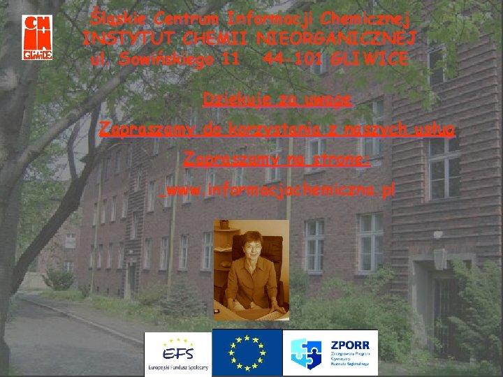 Śląskie Centrum Informacji Chemicznej INSTYTUT CHEMII NIEORGANICZNEJ ul. Sowińskiego 11 44 -101 GLIWICE Dziękuję