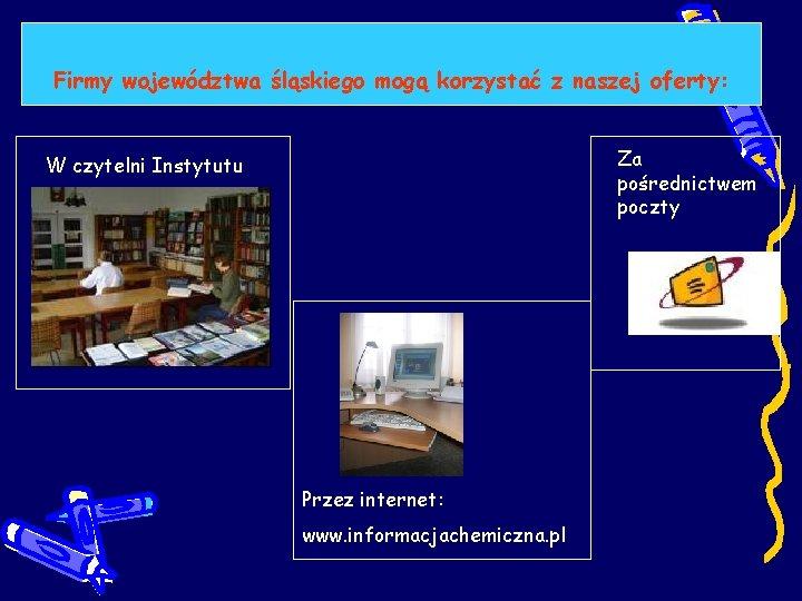 Firmy województwa śląskiego mogą korzystać z naszej oferty: Za pośrednictwem poczty W czytelni Instytutu