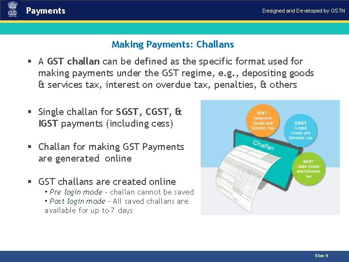 Payments Designed and Developed by GSTN Making Payments: Challans Introduction § A GST challan