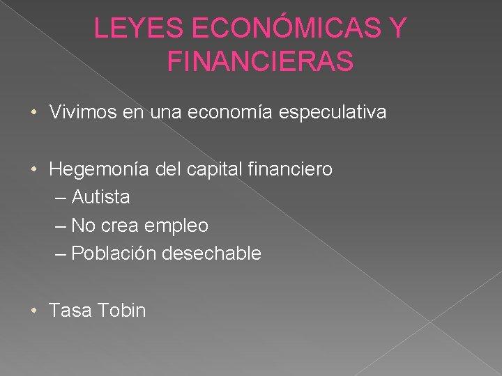 LEYES ECONÓMICAS Y FINANCIERAS • Vivimos en una economía especulativa • Hegemonía del capital