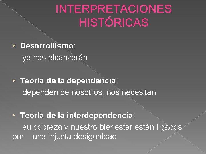 INTERPRETACIONES HISTÓRICAS • Desarrollismo: ya nos alcanzarán • Teoría de la dependencia: dependen de