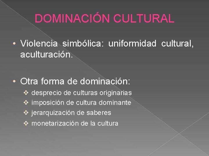 DOMINACIÓN CULTURAL • Violencia simbólica: uniformidad cultural, aculturación. • Otra forma de dominación: desprecio