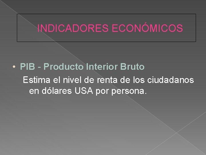 INDICADORES ECONÓMICOS • PIB - Producto Interior Bruto Estima el nivel de renta de